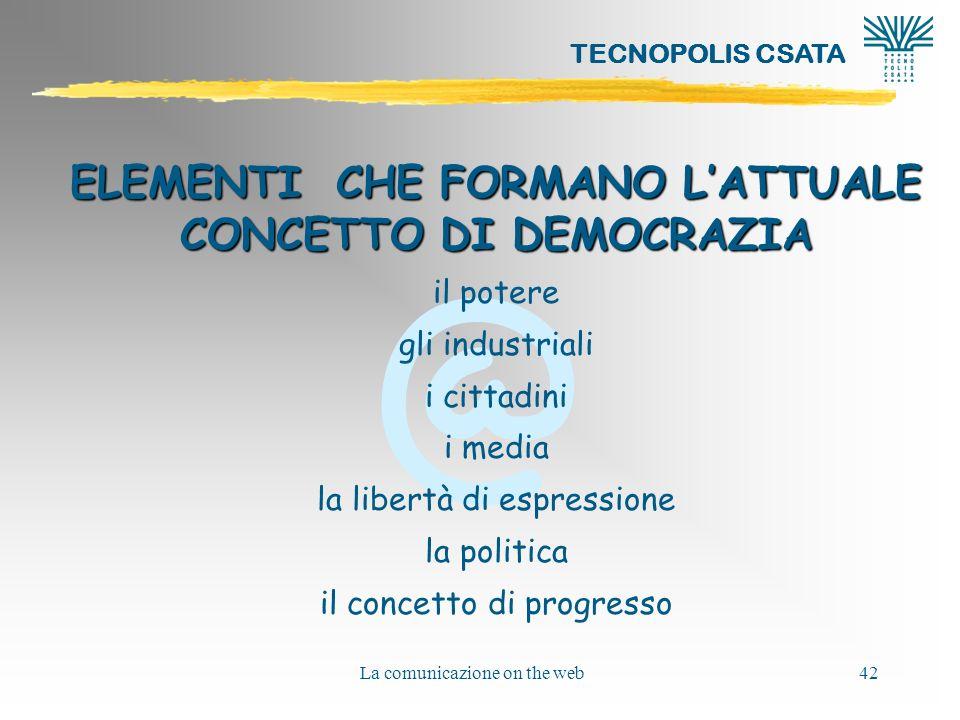 @ TECNOPOLIS CSATA La comunicazione on the web42 ELEMENTI CHE FORMANO LATTUALE CONCETTO DI DEMOCRAZIA il potere gli industriali i cittadini i media la libertà di espressione la politica il concetto di progresso