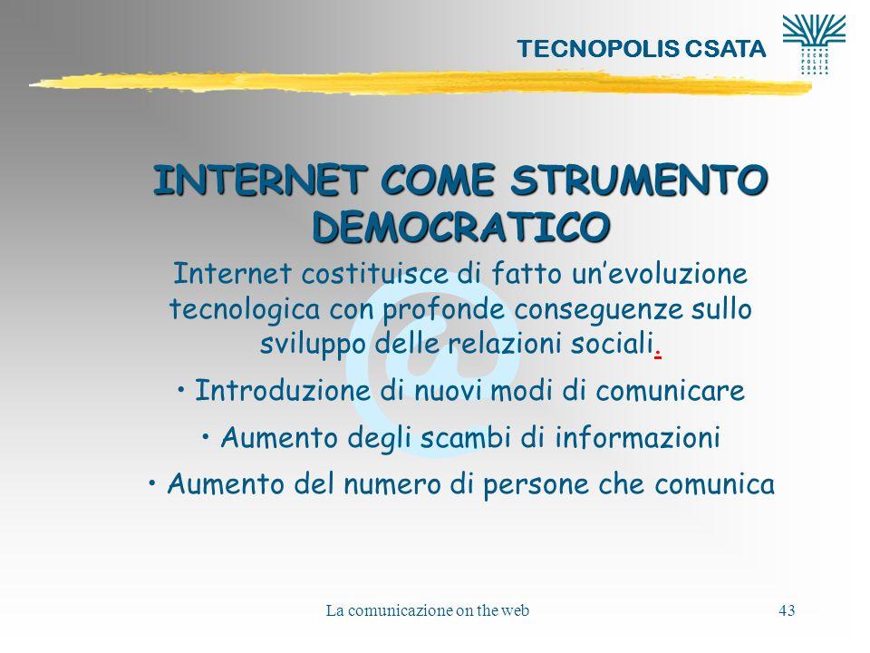 @ TECNOPOLIS CSATA La comunicazione on the web43 INTERNET COME STRUMENTO DEMOCRATICO Internet costituisce di fatto unevoluzione tecnologica con profonde conseguenze sullo sviluppo delle relazioni sociali..