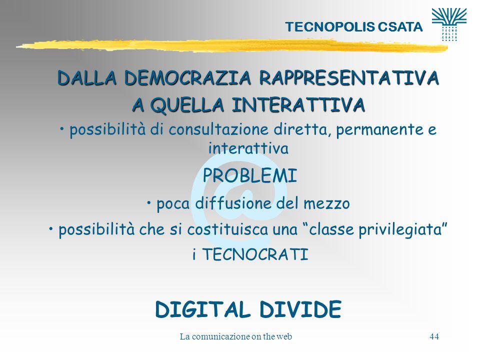 @ TECNOPOLIS CSATA La comunicazione on the web44 DALLA DEMOCRAZIA RAPPRESENTATIVA A QUELLA INTERATTIVA possibilità di consultazione diretta, permanent