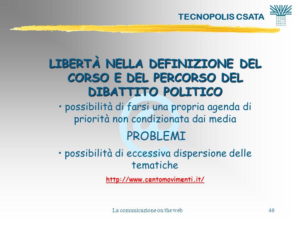 @ TECNOPOLIS CSATA La comunicazione on the web46 LIBERTÀ NELLA DEFINIZIONE DEL CORSO E DEL PERCORSO DEL DIBATTITO POLITICO possibilità di farsi una propria agenda di priorità non condizionata dai media PROBLEMI possibilità di eccessiva dispersione delle tematiche http://www.centomovimenti.it/