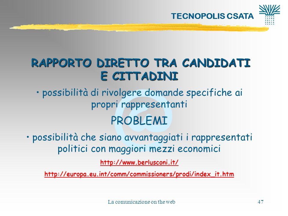 @ TECNOPOLIS CSATA La comunicazione on the web47 RAPPORTO DIRETTO TRA CANDIDATI E CITTADINI possibilità di rivolgere domande specifiche ai propri rappresentanti PROBLEMI possibilità che siano avvantaggiati i rappresentati politici con maggiori mezzi economici http://www.berlusconi.it/ http://europa.eu.int/comm/commissioners/prodi/index_it.htm
