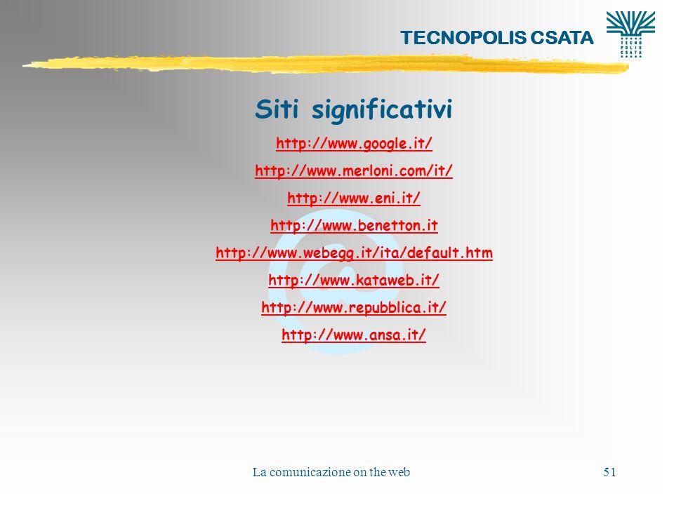@ La comunicazione on the web51 Siti significativi http://www.google.it/ http://www.merloni.com/it/ http://www.eni.it/ http://www.benetton.it http://www.webegg.it/ita/default.htm http://www.kataweb.it/ http://www.repubblica.it/ http://www.ansa.it/ TECNOPOLIS CSATA