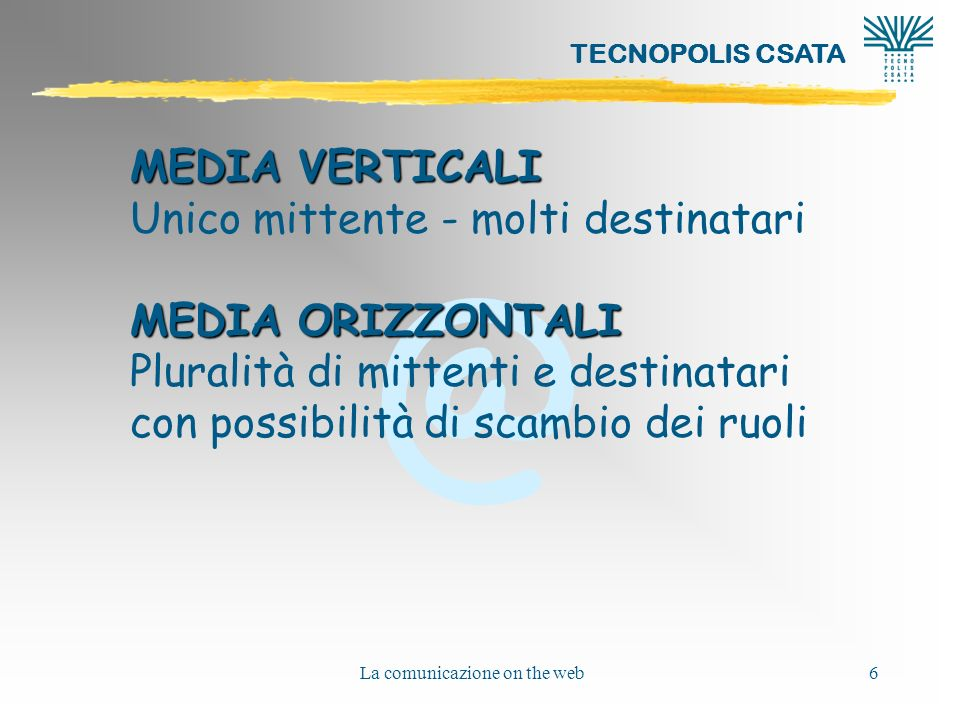 @ TECNOPOLIS CSATA La comunicazione on the web6 MEDIA VERTICALI Unico mittente - molti destinatari MEDIA ORIZZONTALI Pluralità di mittenti e destinata