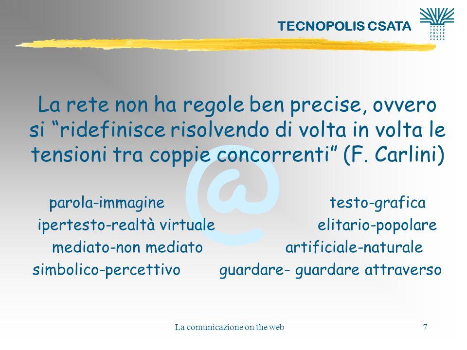 @ TECNOPOLIS CSATA La comunicazione on the web7 La rete non ha regole ben precise, ovvero si ridefinisce risolvendo di volta in volta le tensioni tra