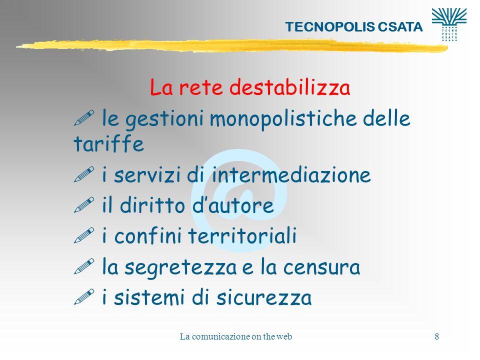 @ TECNOPOLIS CSATA La comunicazione on the web39 RETE CIVICA DI NUOVA GENERAZIONE http://www.comune.bologna.it/ http://www.comune.matera.it/ http://www.urp.comune.bari.it/ SERVIZI AL CITTADINO forniti interagendo a distanza con le amministrazioni locali servizi amministrativi (demografici, di assistenza sociale, tributari, sanitari) carta di identità elettronica carta nazionale dei servizi per lidentificazione e la firma elettronica degli atti di valenza legale
