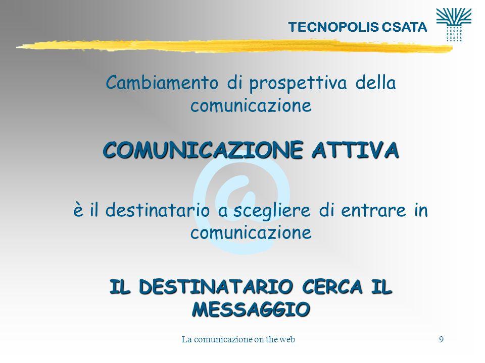 @ TECNOPOLIS CSATA La comunicazione on the web9 Cambiamento di prospettiva della comunicazione COMUNICAZIONE ATTIVA è il destinatario a scegliere di e