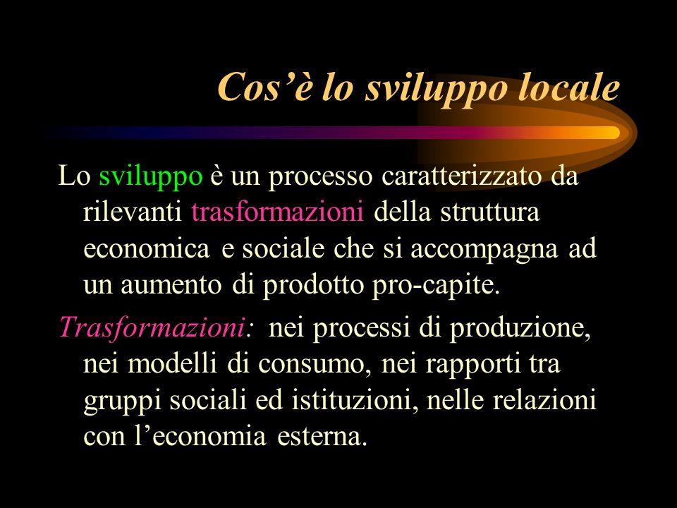 Cosè lo sviluppo locale Lo sviluppo è un processo caratterizzato da rilevanti trasformazioni della struttura economica e sociale che si accompagna ad un aumento di prodotto pro-capite.