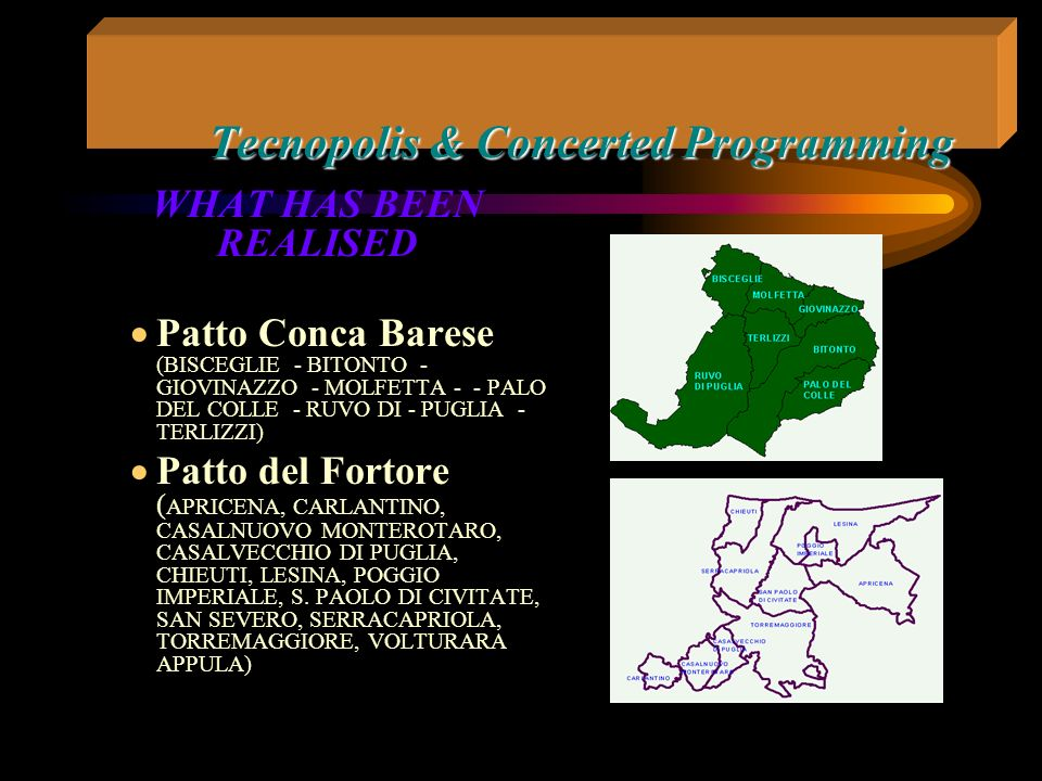 Tecnopolis & Concerted Programming WHAT HAS BEEN REALISED Patto di Bari (ADELFIA - BARI - BITETTO - BITRITTO - CASAMASSIMA - CAPURSO - MODUGNO - NOICATTARO - SANNICANDRO- TRIGGIANO - VALENZANO) Patto Polis (ALBEROBELLO - CASTELLANA - GROTTE - CONVERSANO - MOLA DI BARI - - MONOPOLI - NOCI - POLIGNANO A MARE - PUTIGNANO - - RUTIGLIANO - SAN MICHELE - DI BARI - TURI)