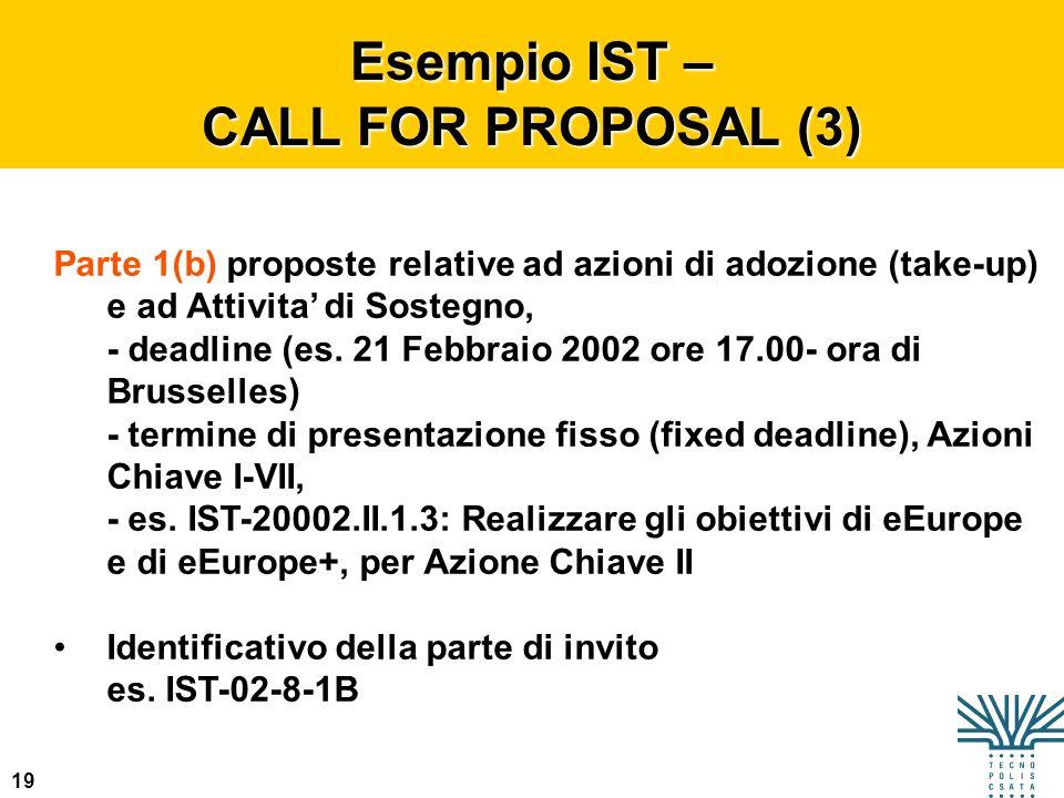 19 Esempio IST – CALL FOR PROPOSAL (3) Parte 1(b) proposte relative ad azioni di adozione (take-up) e ad Attivita di Sostegno, - deadline (es. 21 Febb