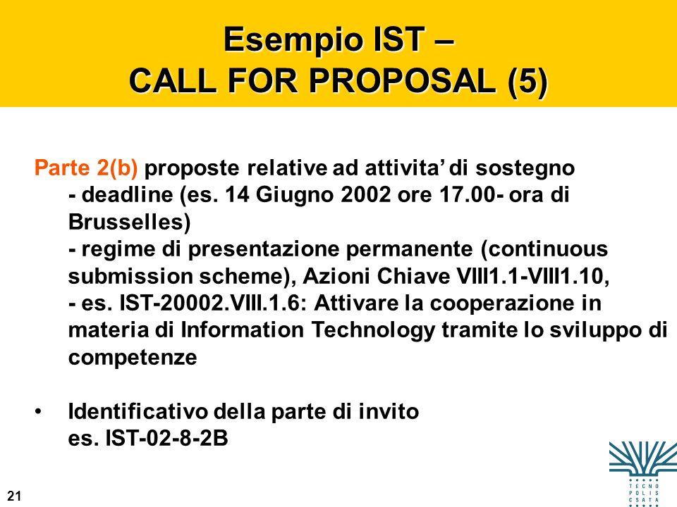 21 Esempio IST – CALL FOR PROPOSAL (5) Parte 2(b) proposte relative ad attivita di sostegno - deadline (es. 14 Giugno 2002 ore 17.00- ora di Brusselle