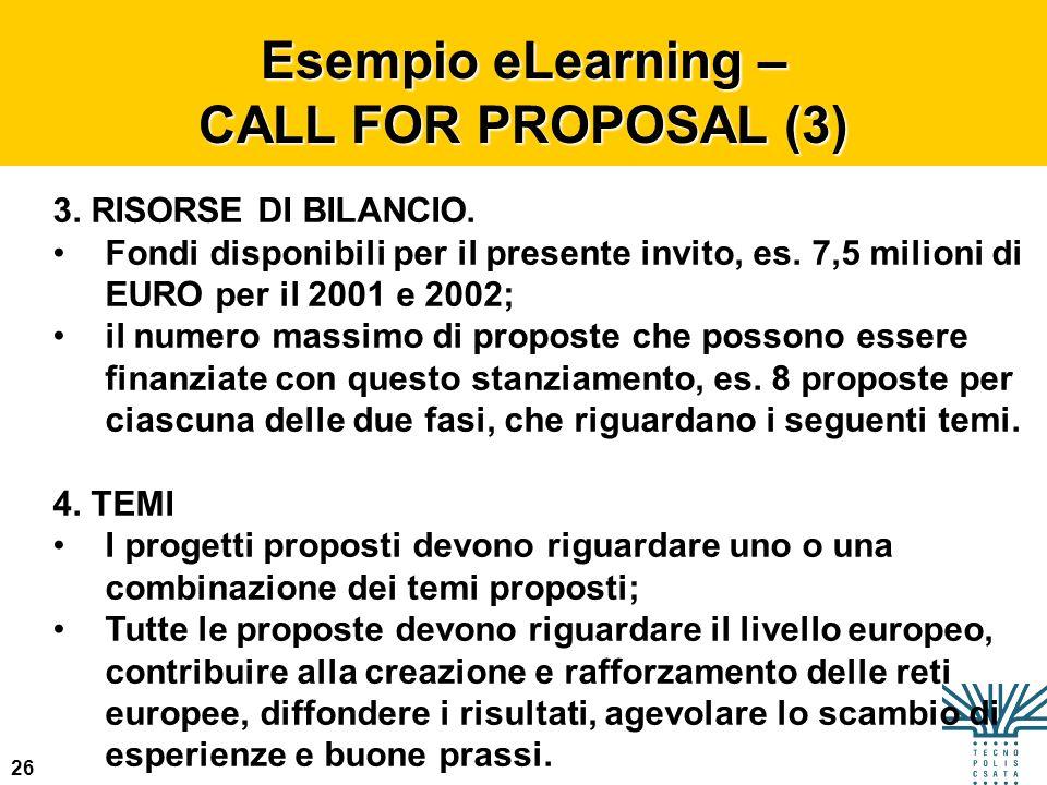 26 Esempio eLearning – CALL FOR PROPOSAL (3) 3. RISORSE DI BILANCIO. Fondi disponibili per il presente invito, es. 7,5 milioni di EURO per il 2001 e 2