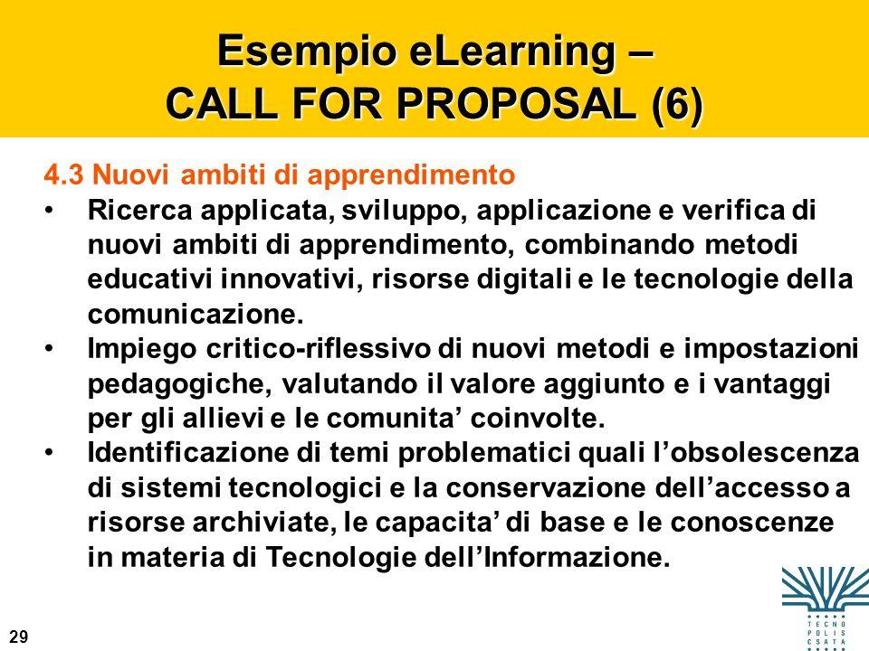 29 Esempio eLearning – CALL FOR PROPOSAL (6) 4.3 Nuovi ambiti di apprendimento Ricerca applicata, sviluppo, applicazione e verifica di nuovi ambiti di