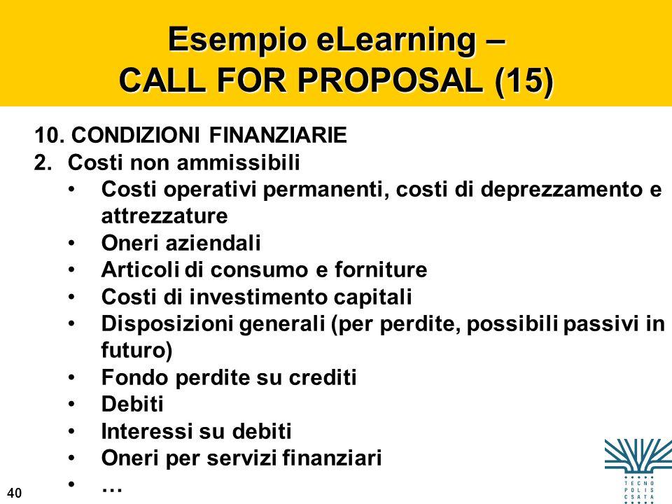 40 Esempio eLearning – CALL FOR PROPOSAL (15) 10. CONDIZIONI FINANZIARIE 2.Costi non ammissibili Costi operativi permanenti, costi di deprezzamento e