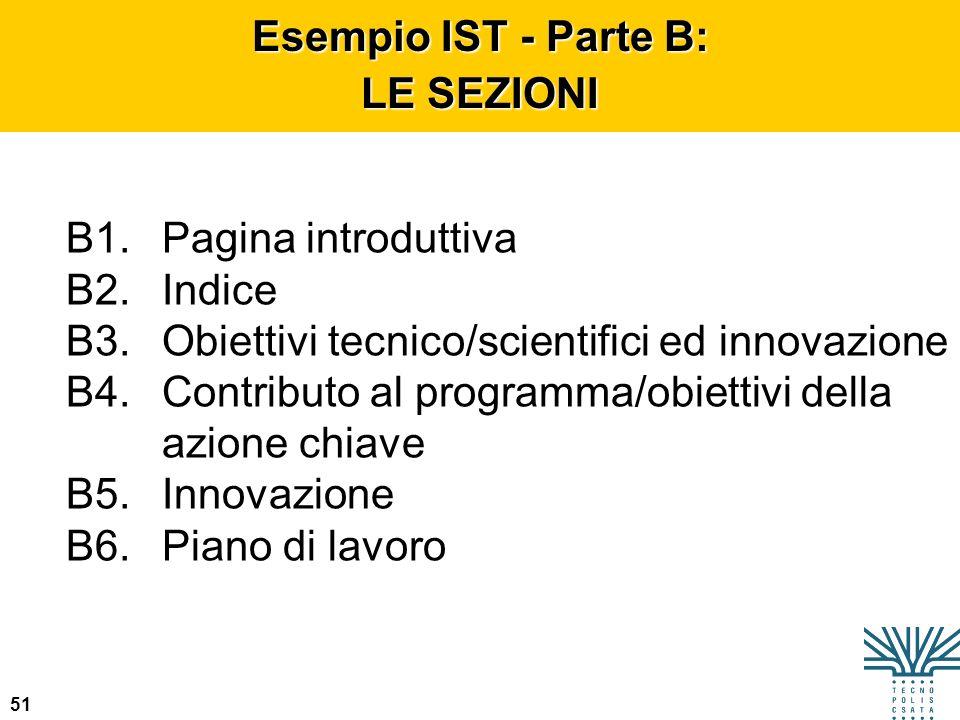 51 Esempio IST - Parte B: LE SEZIONI B1.Pagina introduttiva B2.Indice B3.Obiettivi tecnico/scientifici ed innovazione B4.Contributo al programma/obiet
