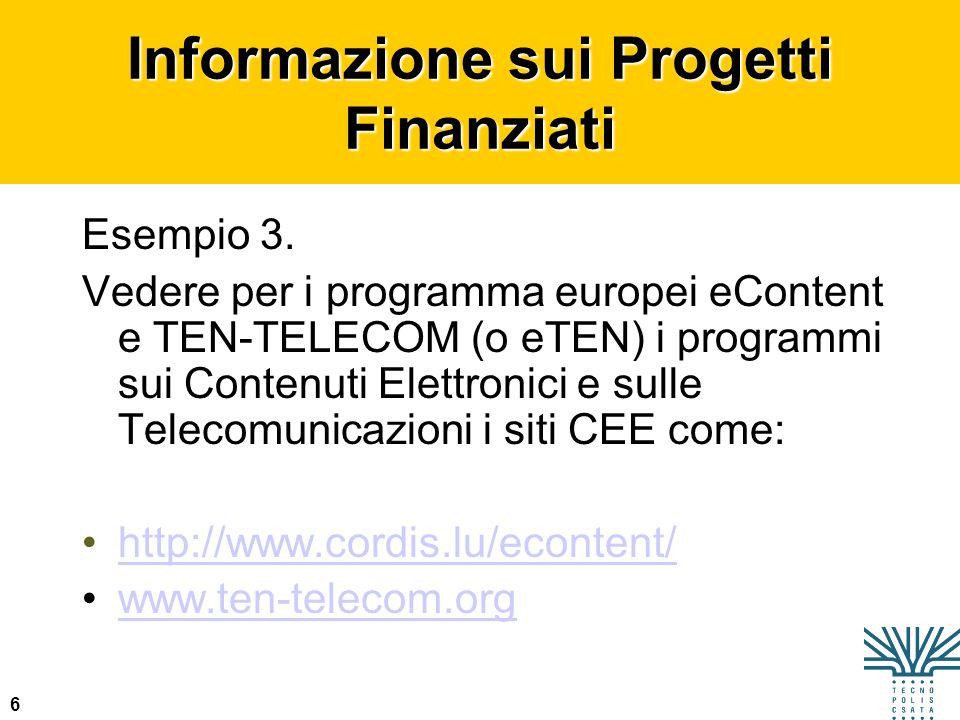 6 Informazione sui Progetti Finanziati Esempio 3. Vedere per i programma europei eContent e TEN-TELECOM (o eTEN) i programmi sui Contenuti Elettronici