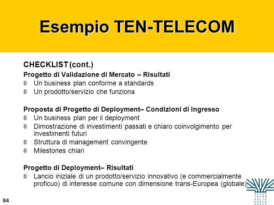 94 Esempio TEN-TELECOM CHECKLIST (cont.) Progetto di Validazione di Mercato – Risultati Un business plan conforme a standards Un prodotto/servizio che