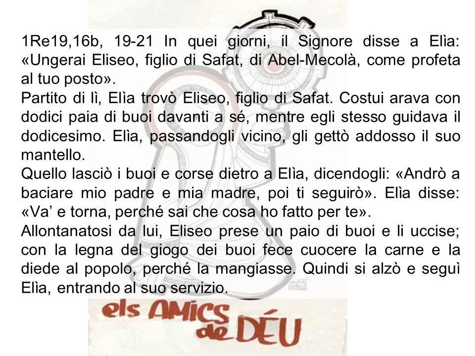 1Re19,16b, 19-21 In quei giorni, il Signore disse a Elìa: «Ungerai Eliseo, figlio di Safat, di Abel-Mecolà, come profeta al tuo posto».