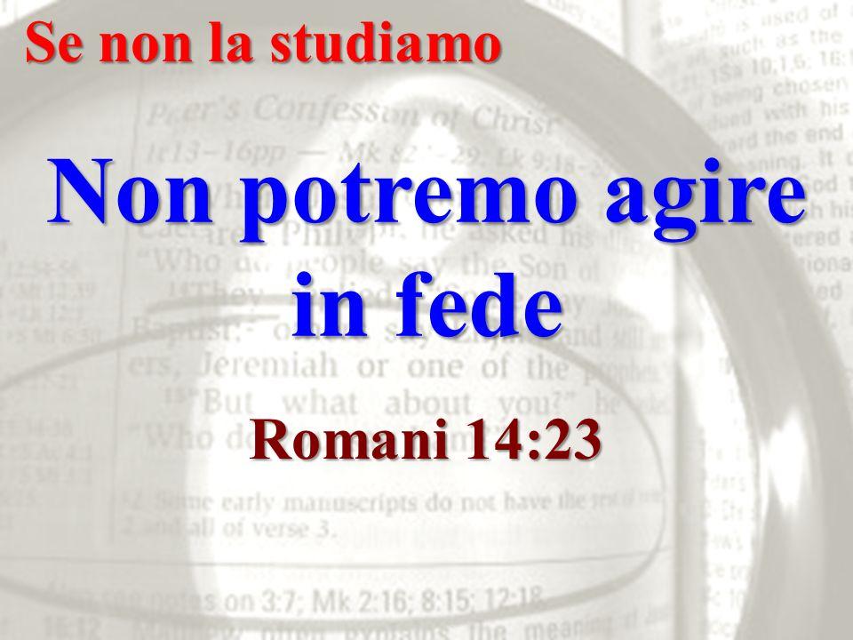 Se non la studiamo Non potremo agire in fede Romani 14:23