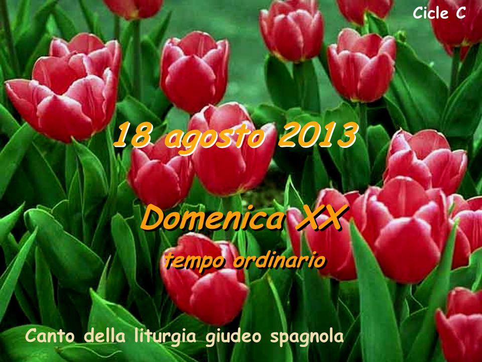 Cicle C 18 agosto 2013 Domenica XX tempo ordinario Domenica XX tempo ordinario Canto della liturgia giudeo spagnola