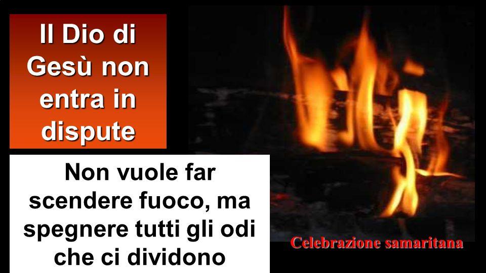 Il Dio di Gesù non entra in dispute Non vuole far scendere fuoco, ma spegnere tutti gli odi che ci dividono Celebrazione samaritana