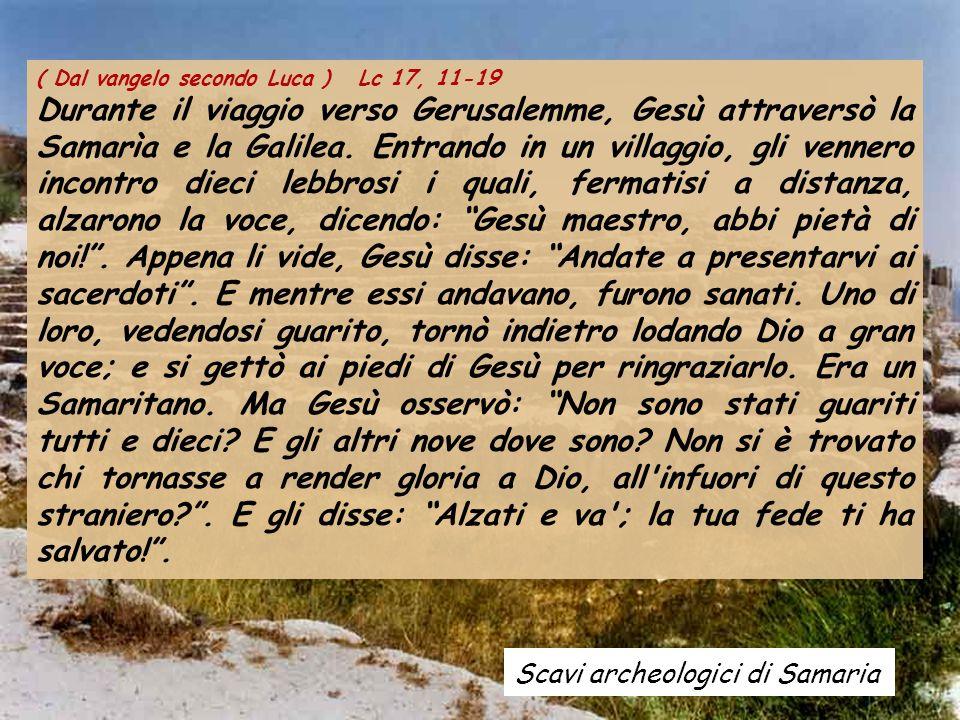 Scavi archeologici di Samaria ( Dal vangelo secondo Luca ) Lc 17, 11-19 Durante il viaggio verso Gerusalemme, Gesù attraversò la Samarìa e la Galilea.