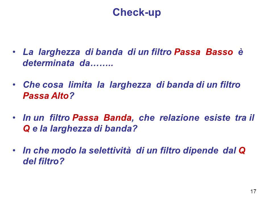 17 Check-up La larghezza di banda di un filtro Passa Basso è determinata da…….. Che cosa limita la larghezza di banda di un filtro Passa Alto? In un f