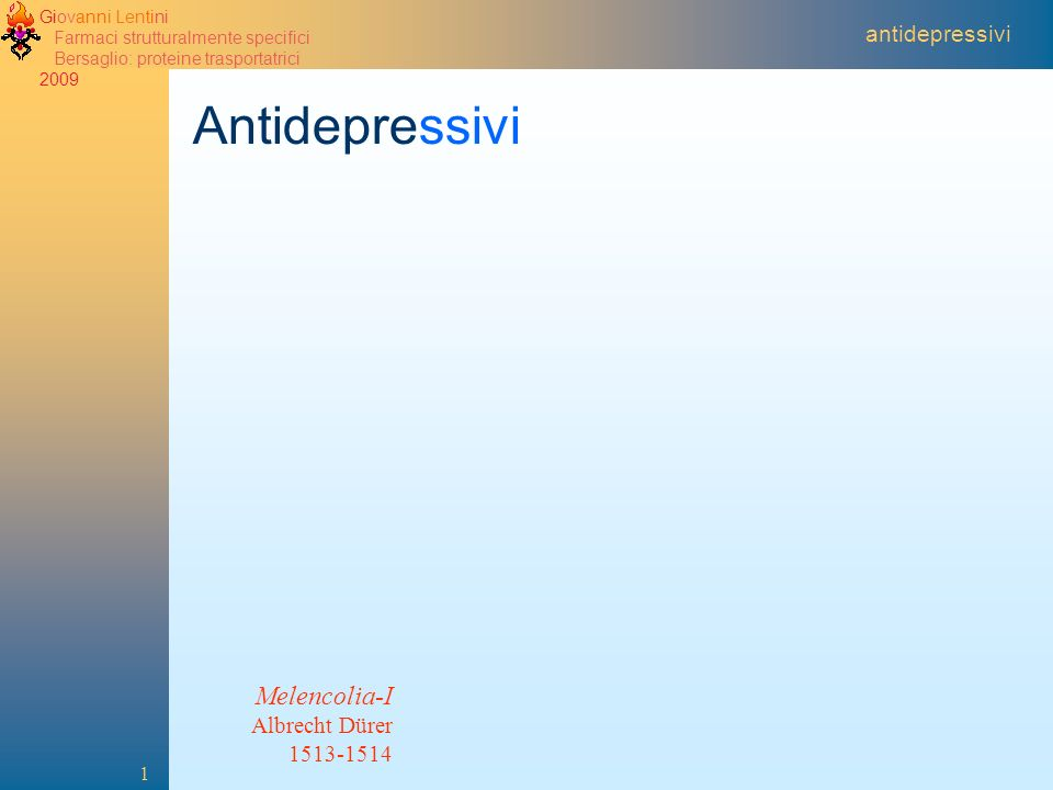 Giovanni Lentini Farmaci strutturalmente specifici Bersaglio: proteine trasportatrici 2009 1 antidepressivi Antidepressivi Melencolia-I Albrecht Dürer 1513-1514