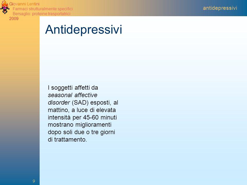 Giovanni Lentini Farmaci strutturalmente specifici Bersaglio: proteine trasportatrici 2009 9 antidepressivi Antidepressivi I soggetti affetti da seaso