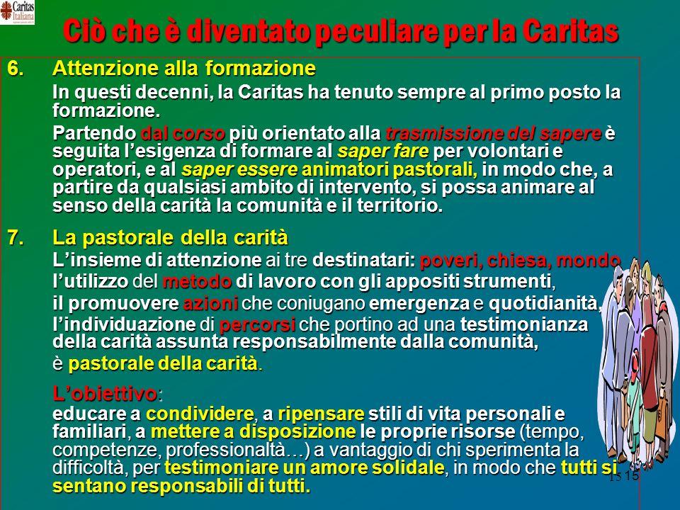 15 Ciò che è diventato peculiare per la Caritas 6.Attenzione alla formazione In questi decenni, la Caritas ha tenuto sempre al primo posto la formazione.