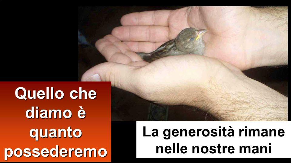 Quello che diamo è quanto possederemo La generosità rimane nelle nostre mani