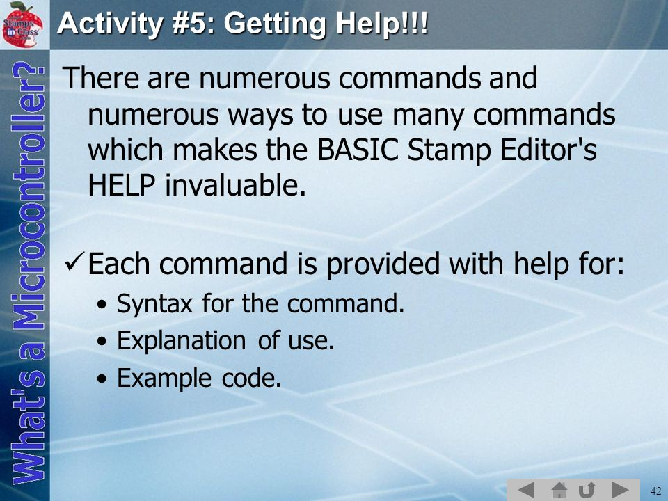 42 Activity #5: Getting Help!!! There are numerous commands and numerous ways to use many commands which makes the BASIC Stamp Editor's HELP invaluabl