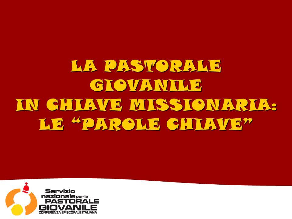 LA PASTORALE GIOVANILE IN CHIAVE MISSIONARIA: LE PAROLE CHIAVE