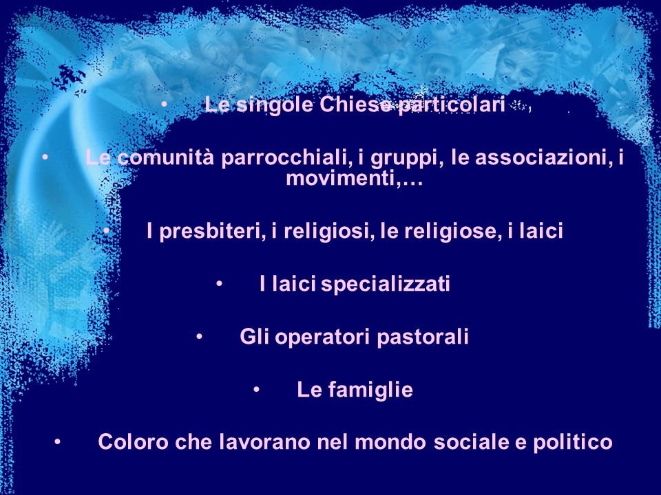 Le singole Chiese particolari Le comunità parrocchiali, i gruppi, le associazioni, i movimenti,… I presbiteri, i religiosi, le religiose, i laici I la