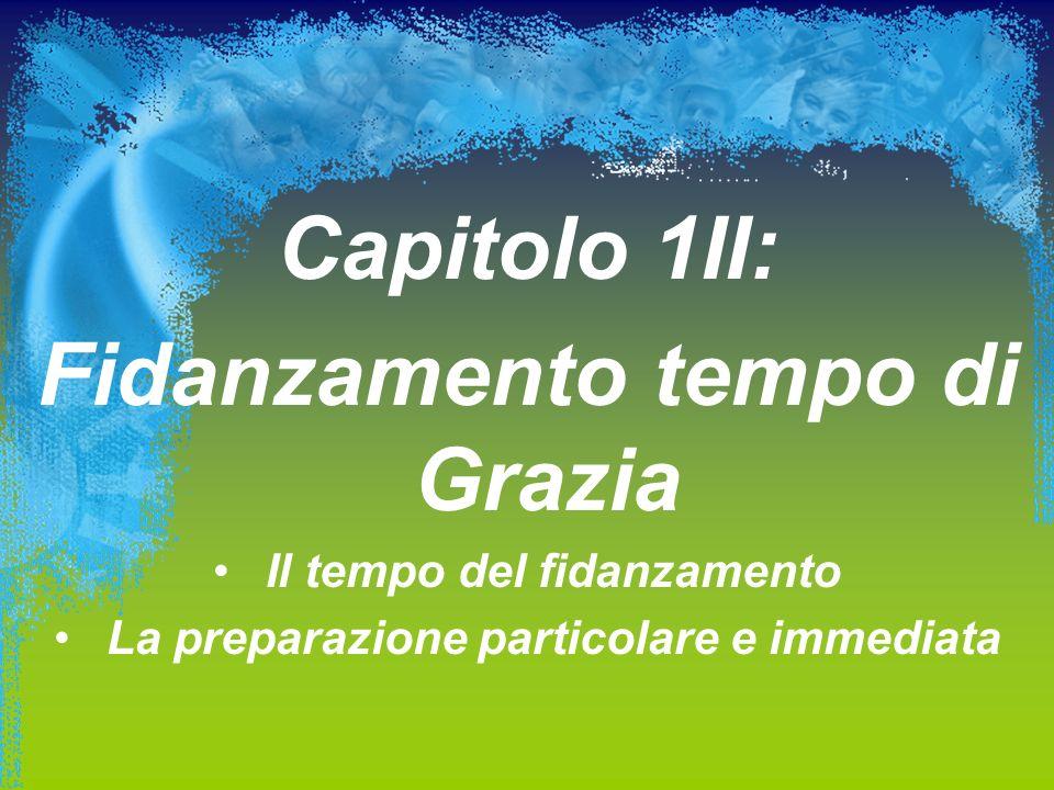 Capitolo 1II: Fidanzamento tempo di Grazia Il tempo del fidanzamento La preparazione particolare e immediata