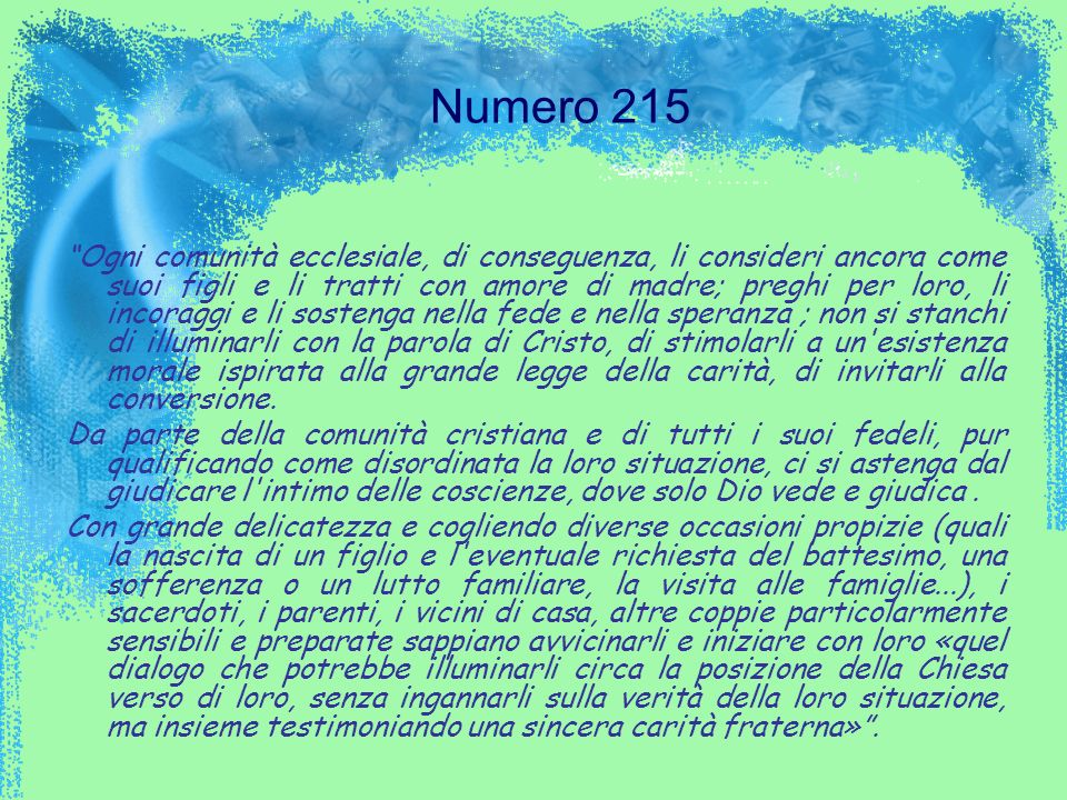 Numero 215 Ogni comunità ecclesiale, di conseguenza, li consideri ancora come suoi figli e li tratti con amore di madre; preghi per loro, li incoraggi