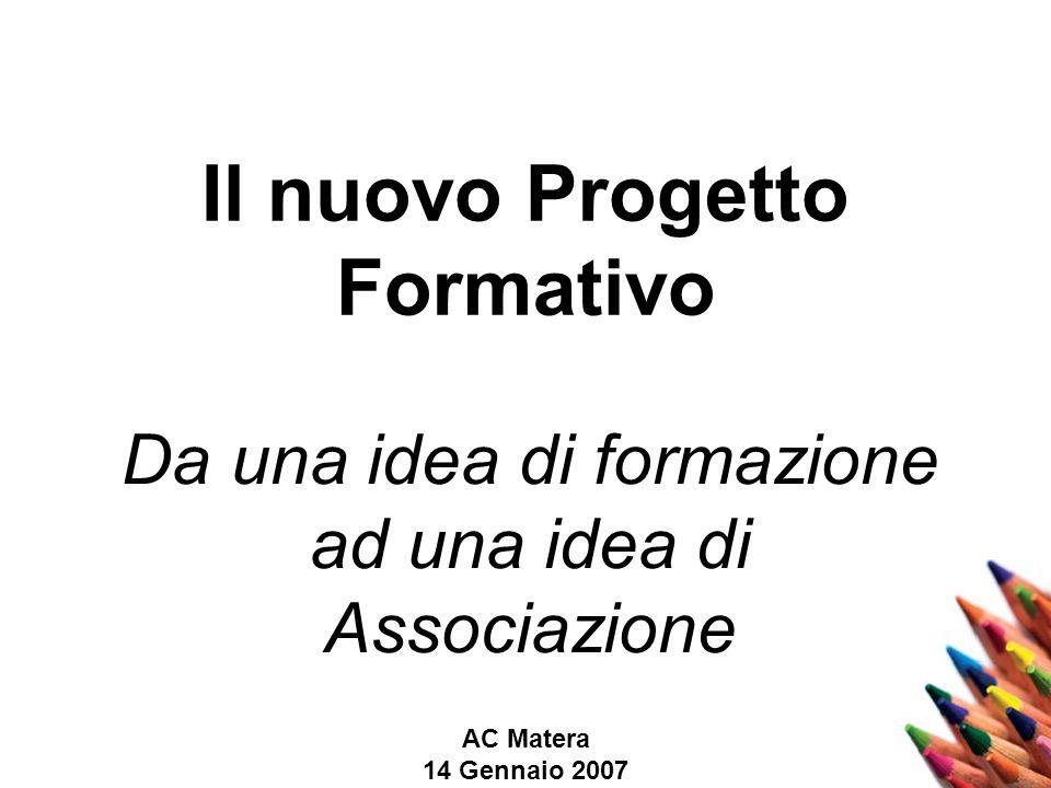 AC Matera 14 Gennaio 2007 Il nuovo Progetto Formativo Da una idea di formazione ad una idea di Associazione