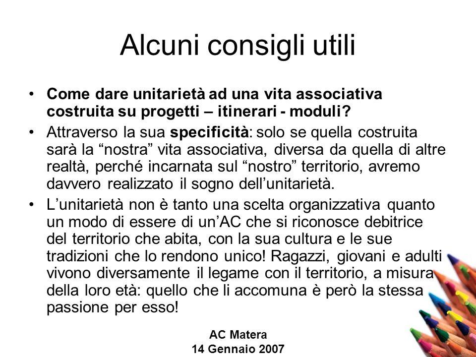 AC Matera 14 Gennaio 2007 Alcuni consigli utili Come dare unitarietà ad una vita associativa costruita su progetti – itinerari - moduli.