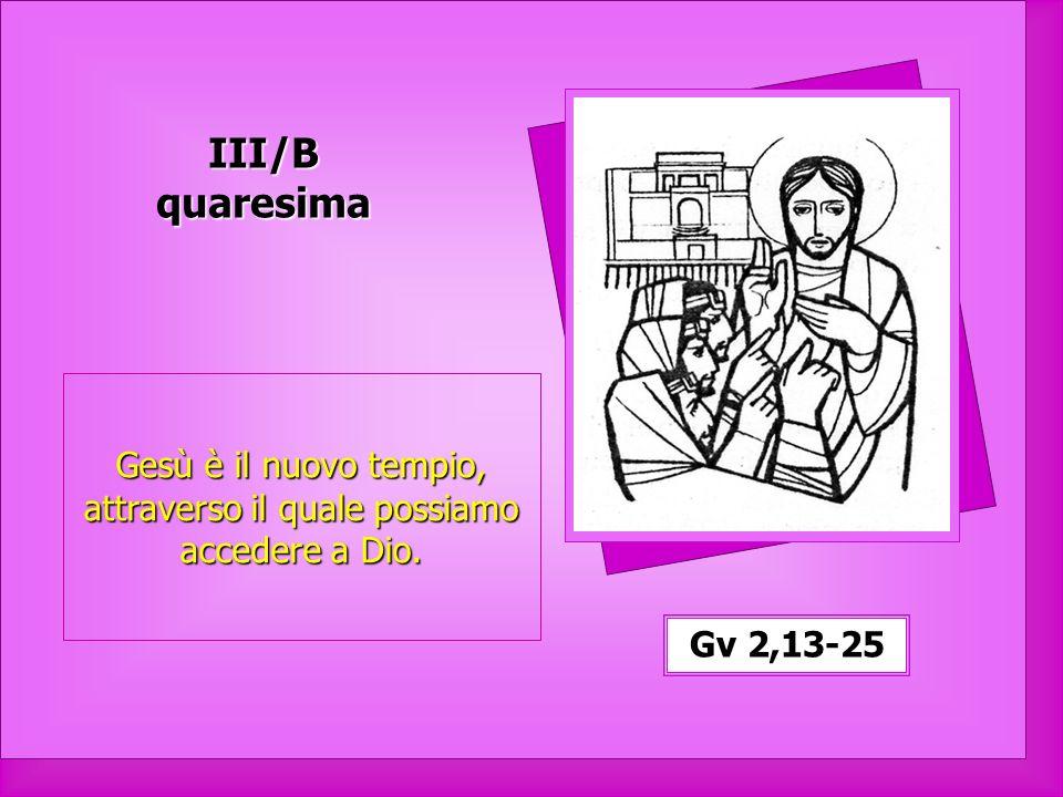 1 III/B quaresima Gv 2,13-25 Gesù è il nuovo tempio, attraverso il quale possiamo accedere a Dio.