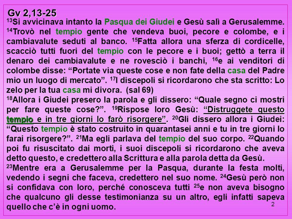 2 Gv 2,13-25 13 Si avvicinava intanto la Pasqua dei Giudei e Gesù salì a Gerusalemme. 14 Trovò nel tempio gente che vendeva buoi, pecore e colombe, e
