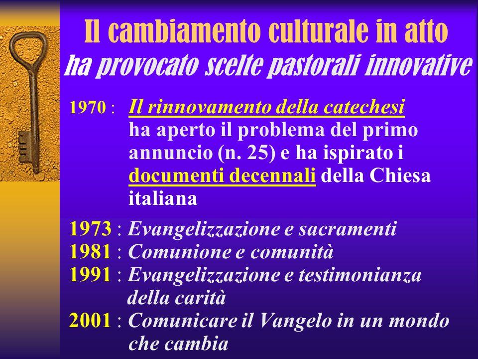 Il cambiamento culturale in atto ha provocato scelte pastorali innovative 1970 : Il rinnovamento della catechesi ha aperto il problema del primo annun