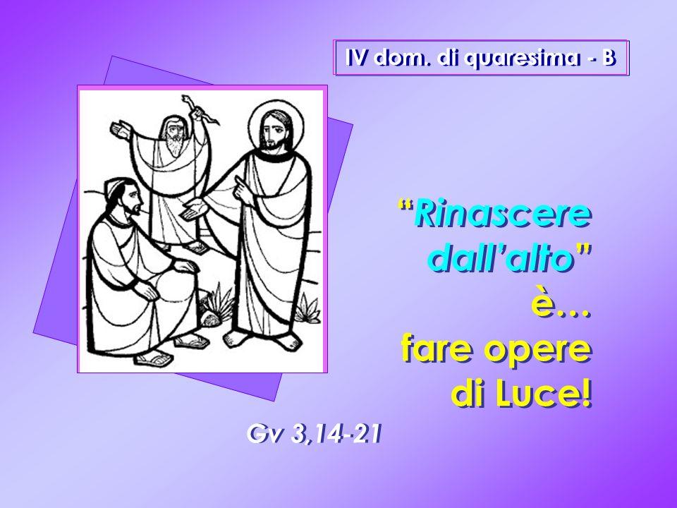 Gv 3,14-21 Rinascere dallalto è… fare opere di Luce! Rinascere dallalto è… fare opere di Luce! IV dom. di quaresima - B