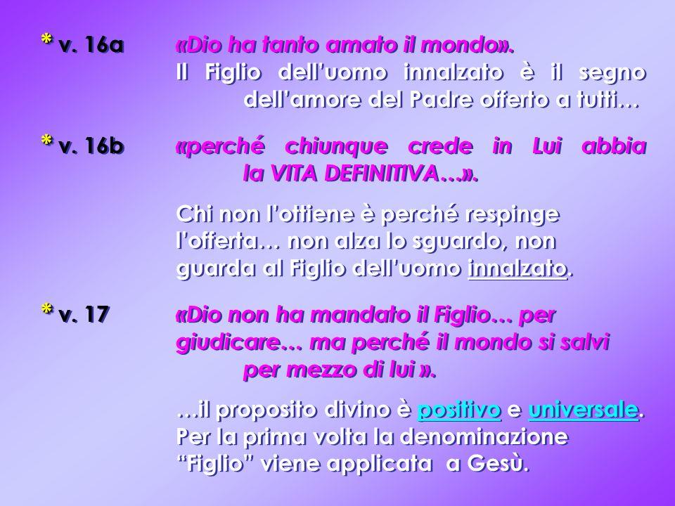 * * v. 16a «Dio ha tanto amato il mondo». Il Figlio delluomo innalzato è il segno dellamore del Padre offerto a tutti… * * v. 16b «perché chiunque cre