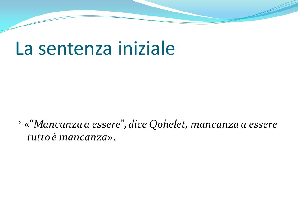 La sentenza iniziale 2 «Mancanza a essere, dice Qohelet, mancanza a essere tutto è mancanza».