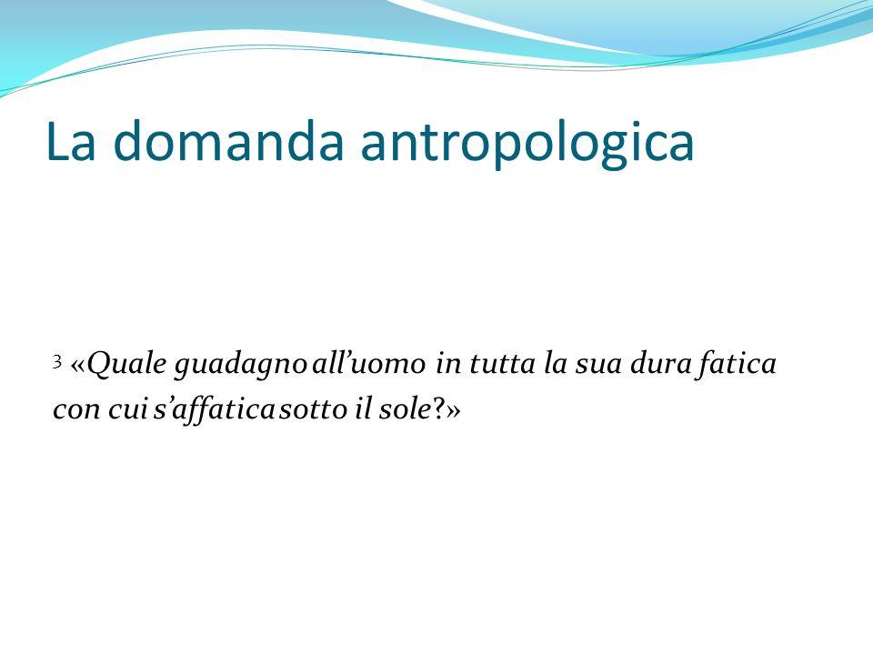 La domanda antropologica 3 «Quale guadagno alluomo in tutta la sua dura fatica con cui saffatica sotto il sole?»