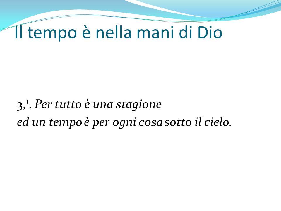 Il tempo è nella mani di Dio 3, 1. Per tutto è una stagione ed un tempo è per ogni cosa sotto il cielo.