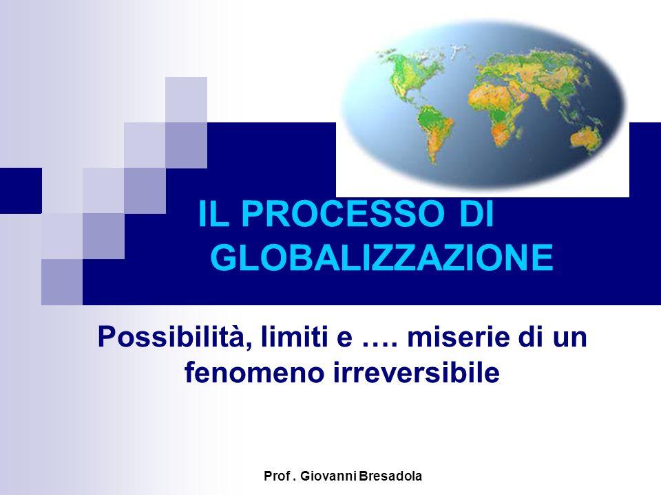 IL PROCESSO DI GLOBALIZZAZIONE Possibilità, limiti e …. miserie di un fenomeno irreversibile Prof. Giovanni Bresadola
