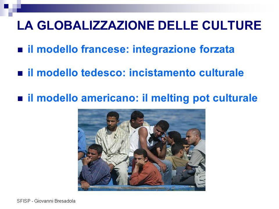 SFISP - Giovanni Bresadola LA GLOBALIZZAZIONE DELLE CULTURE il modello francese: integrazione forzata il modello tedesco: incistamento culturale il mo