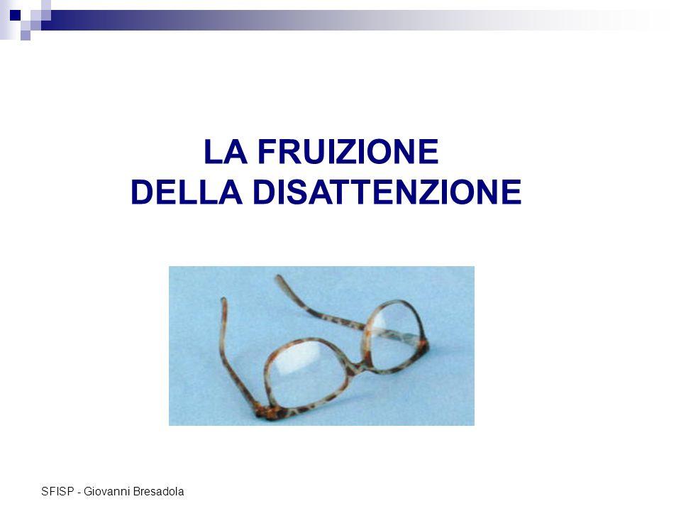 SFISP - Giovanni Bresadola LA FRUIZIONE DELLA DISATTENZIONE