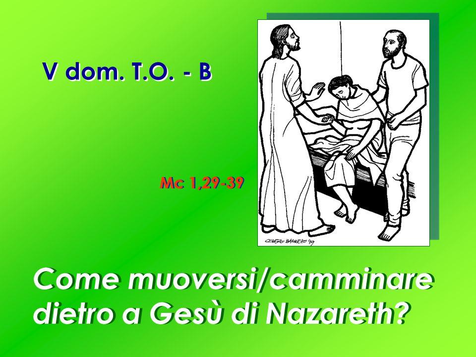 V dom. T.O. - B Mc 1,29-39 Come muoversi/camminare dietro a Gesù di Nazareth?