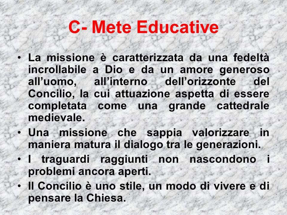 C- Mete Educative La missione è caratterizzata da una fedeltà incrollabile a Dio e da un amore generoso alluomo, allinterno dellorizzonte del Concilio, la cui attuazione aspetta di essere completata come una grande cattedrale medievale.